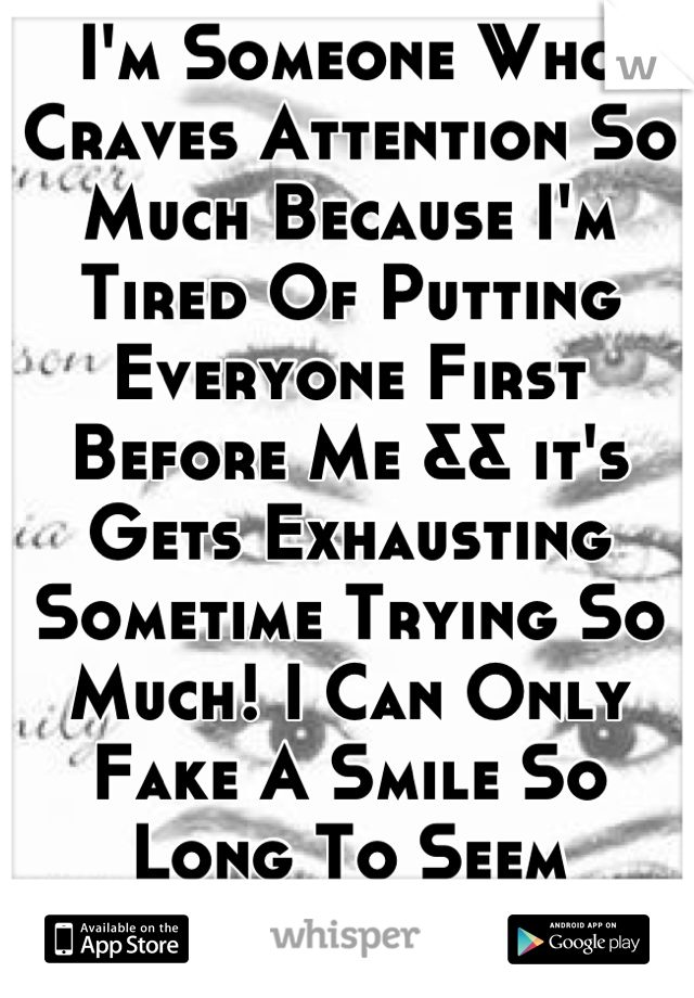I'm Someone Who Craves Attention So Much Because I'm Tired Of Putting Everyone First Before Me && it's Gets Exhausting Sometime Trying So Much! I Can Only Fake A Smile So Long To Seem Everything Is Ok!