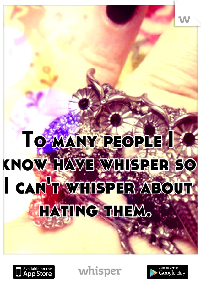 To many people I know have whisper so I can't whisper about hating them.