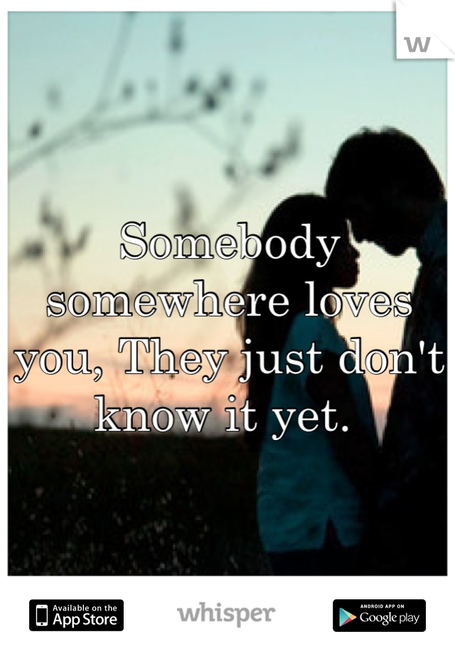 Somebody somewhere loves you, They just don't know it yet.
