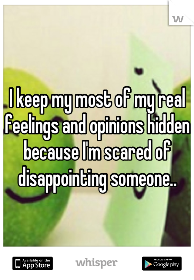 I keep my most of my real feelings and opinions hidden because I'm scared of disappointing someone..