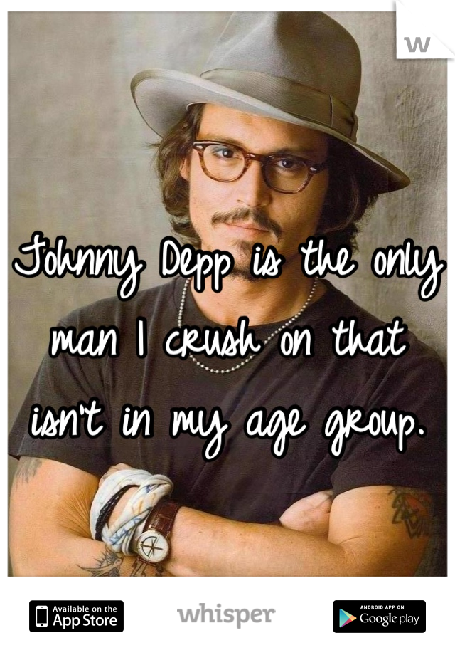 Johnny Depp is the only man I crush on that isn't in my age group.