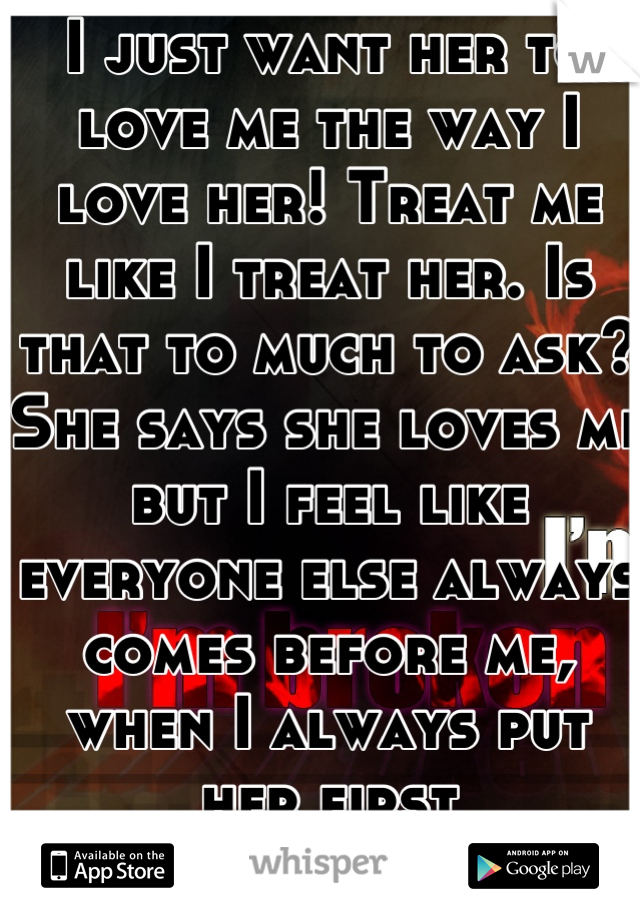 I just want her to love me the way I love her! Treat me like I treat her. Is that to much to ask? She says she loves me but I feel like everyone else always comes before me, when I always put her first