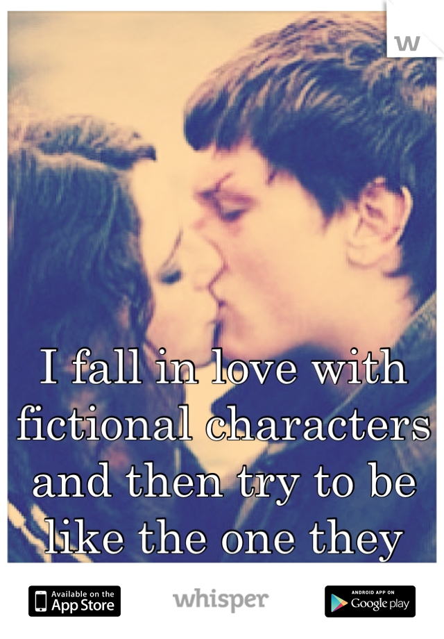 I fall in love with fictional characters and then try to be like the one they love.