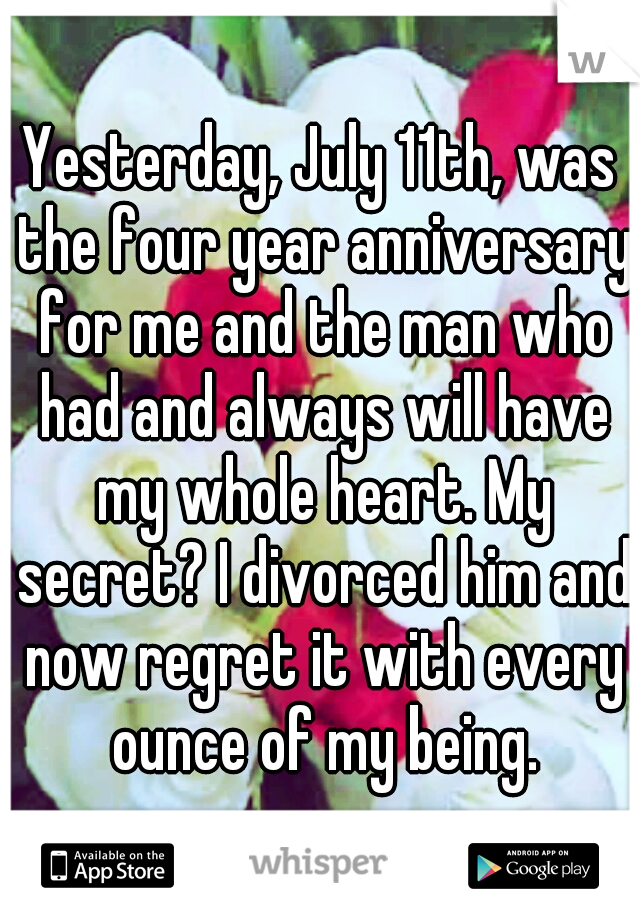 Yesterday, July 11th, was the four year anniversary for me and the man who had and always will have my whole heart. My secret? I divorced him and now regret it with every ounce of my being.