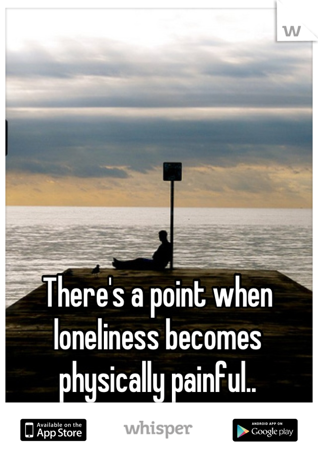 There's a point when loneliness becomes physically painful..