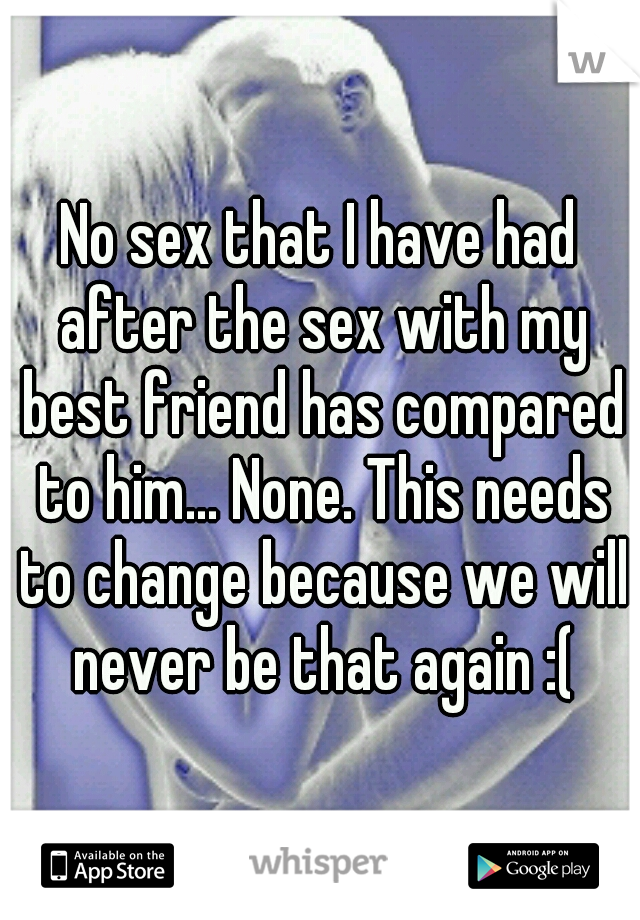 No sex that I have had after the sex with my best friend has compared to him... None. This needs to change because we will never be that again :(