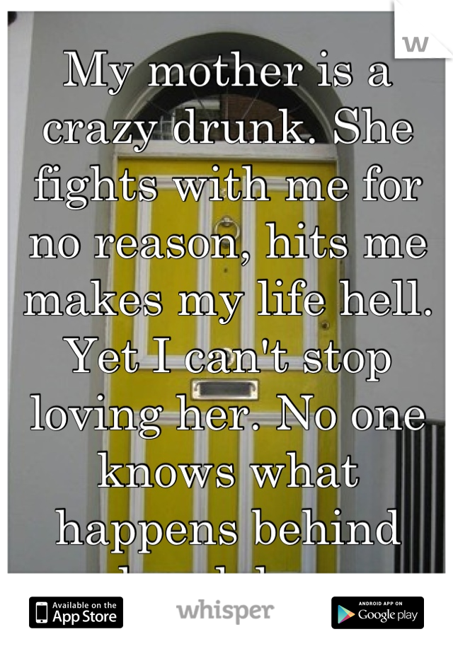 My mother is a crazy drunk. She fights with me for no reason, hits me makes my life hell. Yet I can't stop loving her. No one knows what happens behind closed doors