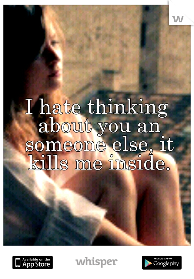I hate thinking about you an someone else, it kills me inside.