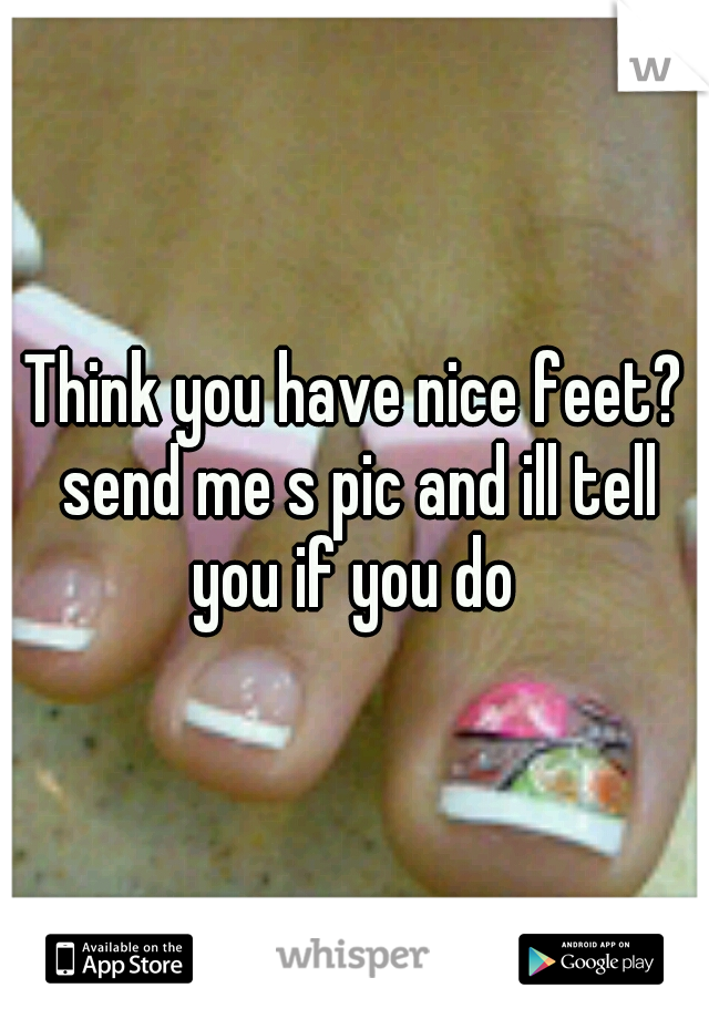 Think you have nice feet? send me s pic and ill tell you if you do
