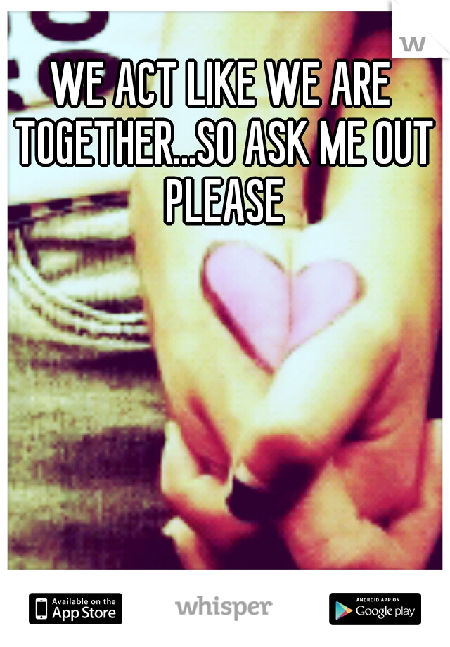 WE ACT LIKE WE ARE TOGETHER...SO ASK ME OUT PLEASE