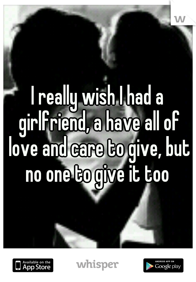 I really wish I had a girlfriend, a have all of love and care to give, but no one to give it too
