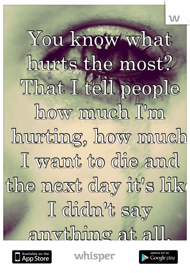 You know what hurts the most? That I tell people how much I'm hurting, how much I want to die and the next day it's like I didn't say anything at all.