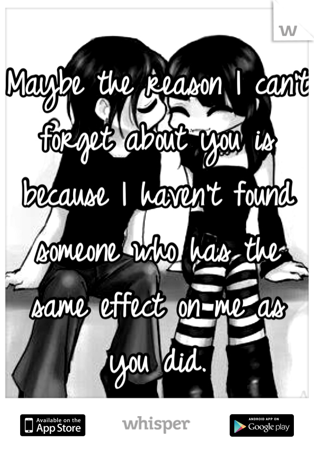 Maybe the reason I can't forget about you is because I haven't found someone who has the same effect on me as you did.