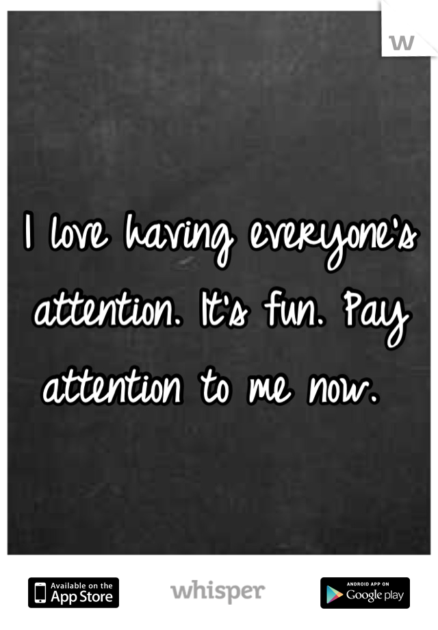 I love having everyone's attention. It's fun. Pay attention to me now.