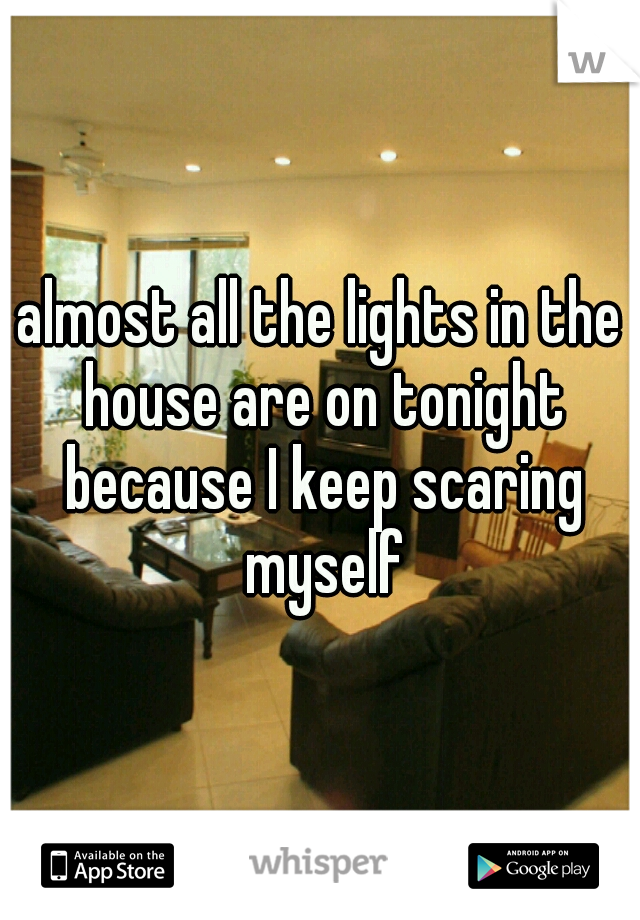 almost all the lights in the house are on tonight because I keep scaring myself