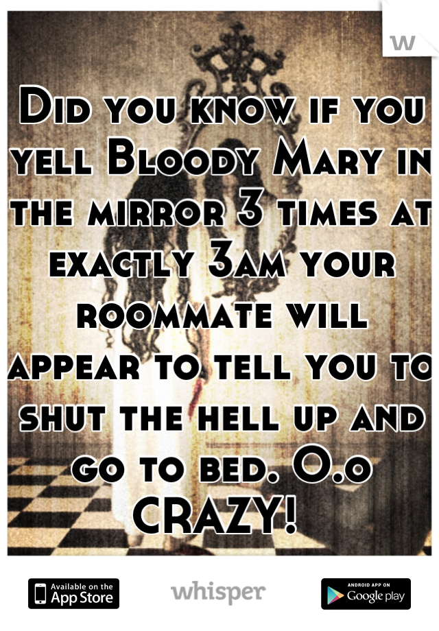 Did you know if you yell Bloody Mary in the mirror 3 times at exactly 3am your roommate will appear to tell you to shut the hell up and go to bed. O.o CRAZY!