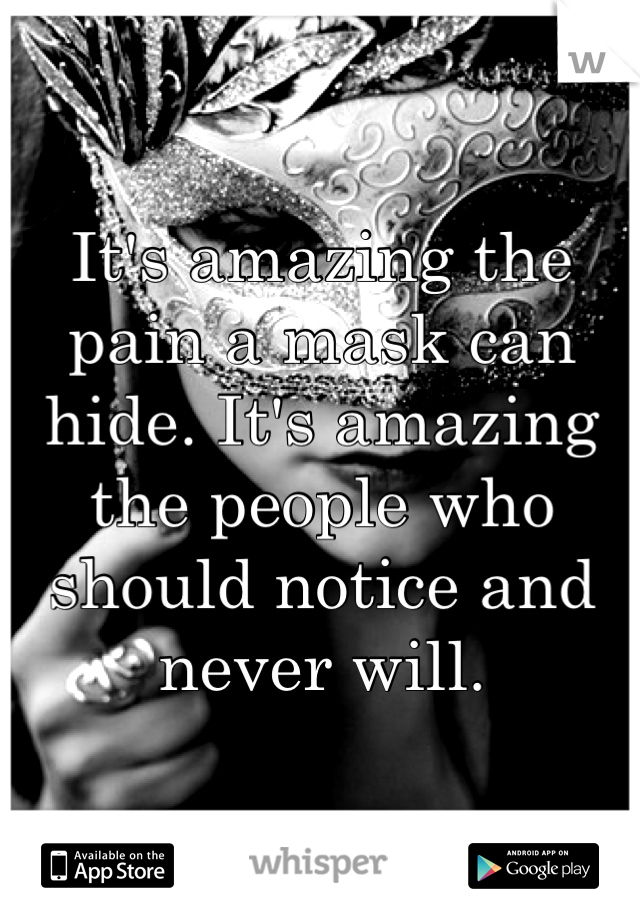 It's amazing the pain a mask can hide. It's amazing the people who should notice and never will.