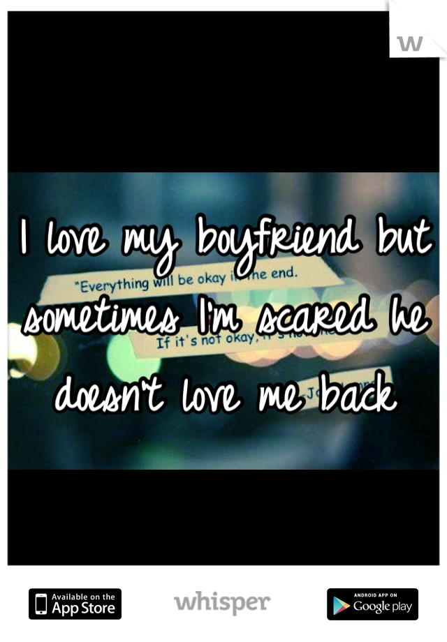 I love my boyfriend but sometimes I'm scared he doesn't love me back