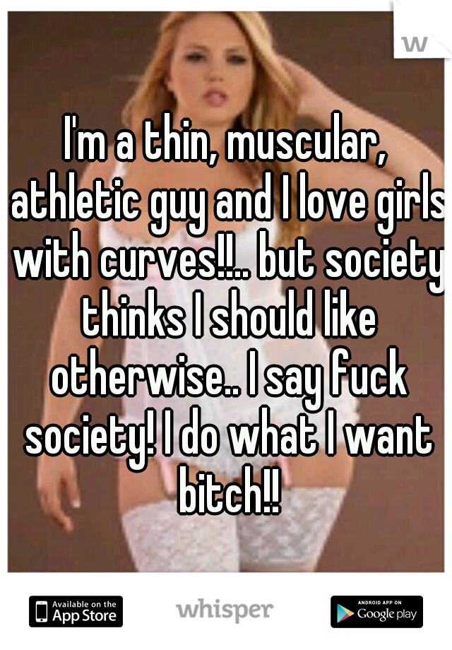 I'm a thin, muscular, athletic guy and I love girls with curves!!.. but society thinks I should like otherwise.. I say fuck society! I do what I want bitch!!