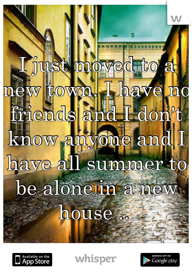 I just moved to a new town. I have no friends and I don't know anyone and I have all summer to be alone in a new house ..