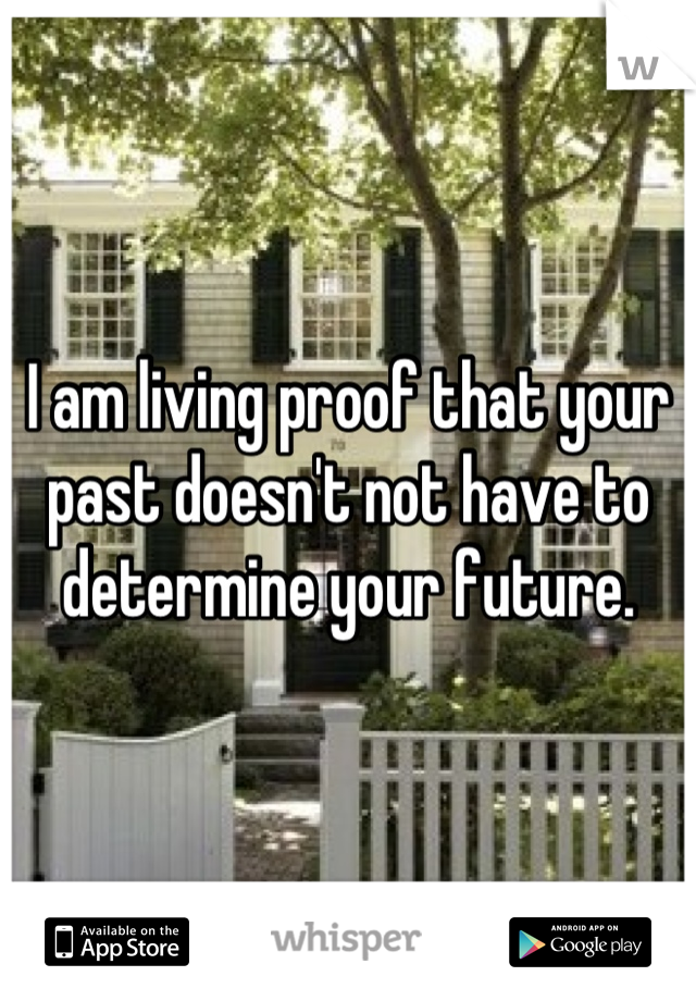 I am living proof that your past doesn't not have to determine your future.