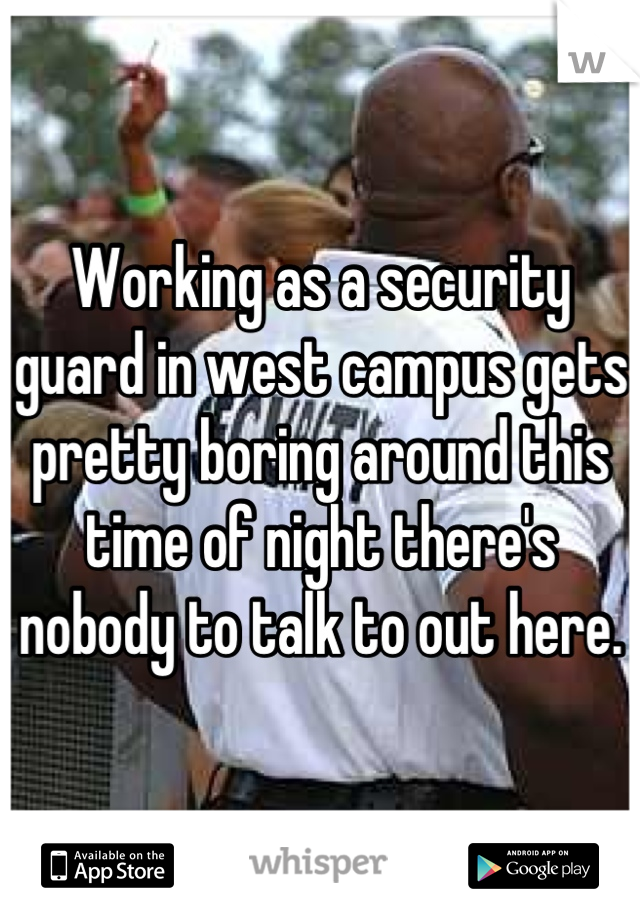 Working as a security guard in west campus gets pretty boring around this time of night there's nobody to talk to out here.