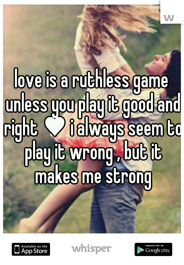 love is a ruthless game unless you play it good and right ♥ i always seem to play it wrong , but it makes me strong