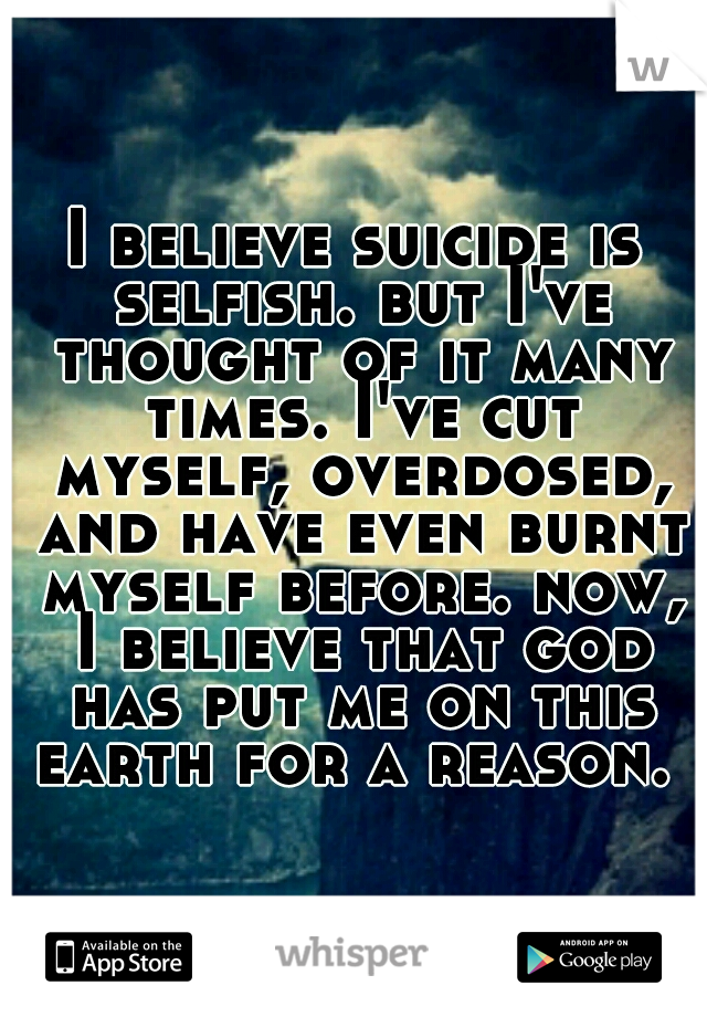 I believe suicide is selfish. but I've thought of it many times. I've cut myself, overdosed, and have even burnt myself before. now, I believe that god has put me on this earth for a reason. ♥
