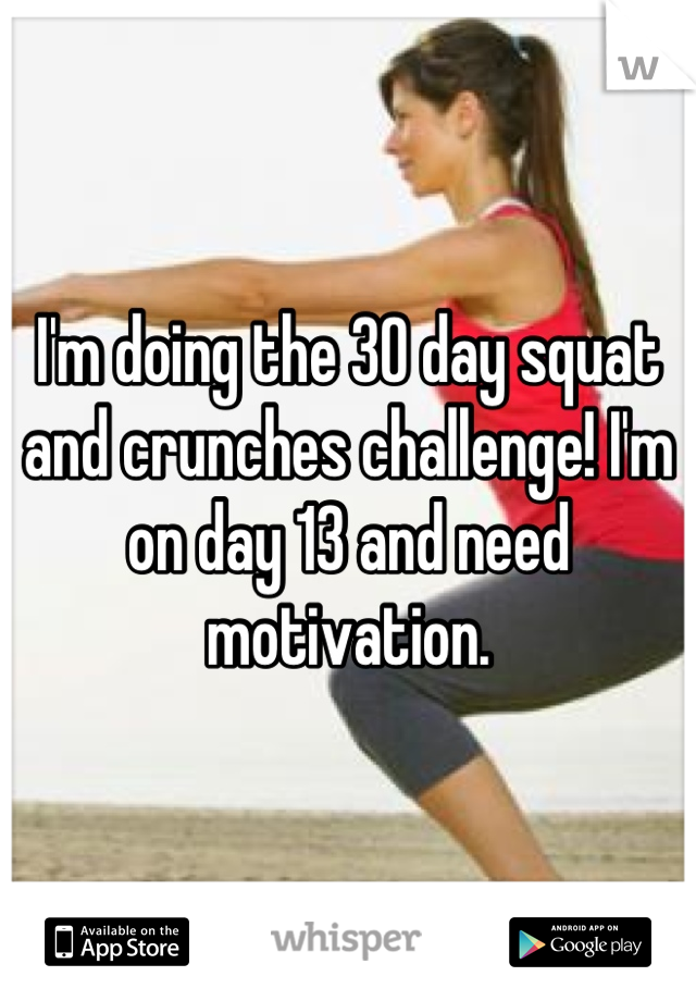 I'm doing the 30 day squat and crunches challenge! I'm on day 13 and need motivation.