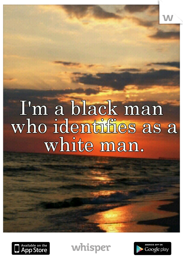 I'm a black man who identifies as a white man.