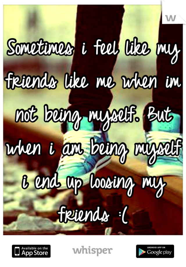 Sometimes i feel like my friends like me when im not being myself. But when i am being myself i end up loosing my friends :(