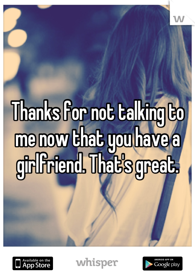 Thanks for not talking to me now that you have a girlfriend. That's great.