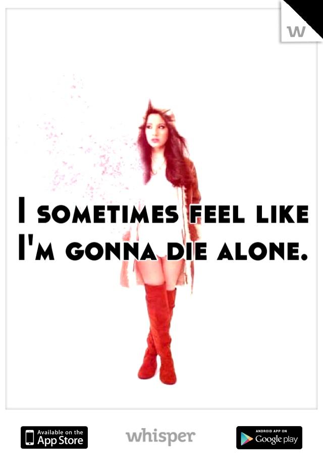 I sometimes feel like I'm gonna die alone.