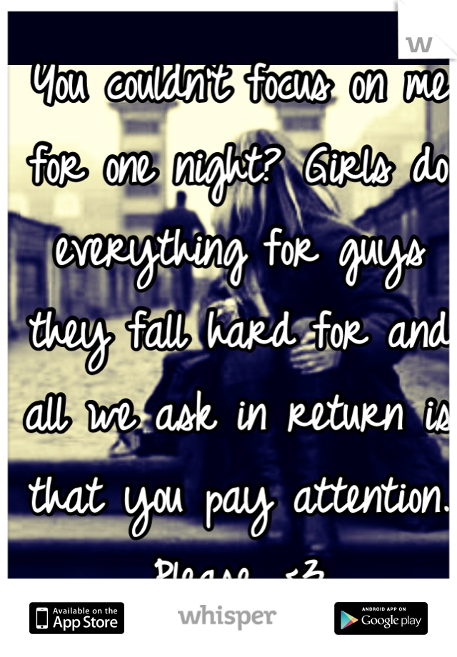You couldn't focus on me for one night? Girls do everything for guys they fall hard for and all we ask in return is that you pay attention. Please. <3