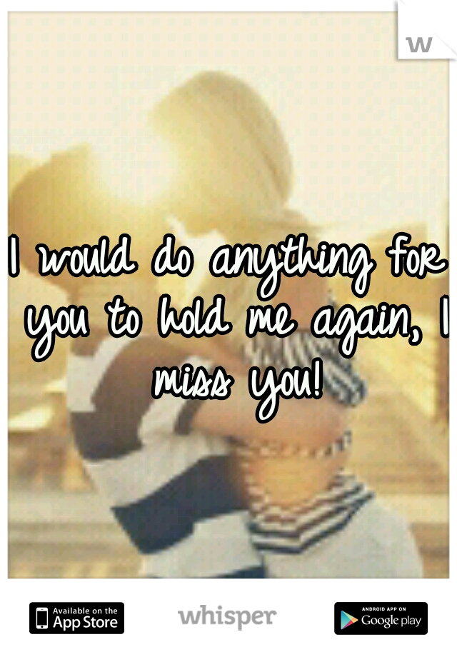I would do anything for you to hold me again, I miss you!