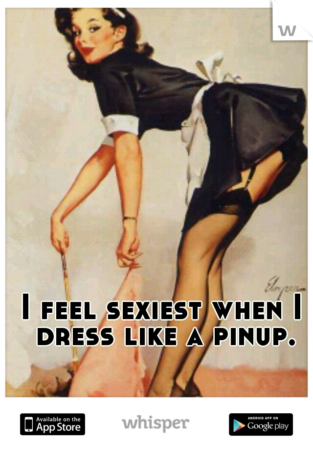 I feel sexiest when I dress like a pinup.