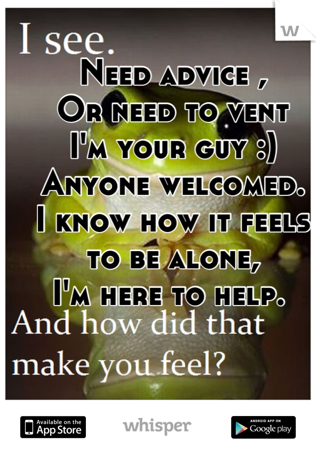 Need advice ,  Or need to vent I'm your guy :) Anyone welcomed. I know how it feels to be alone, I'm here to help.