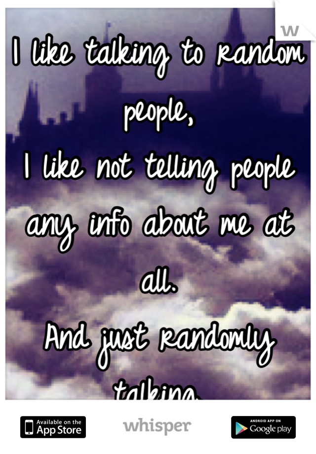 I like talking to random people, I like not telling people any info about me at all. And just randomly talking.