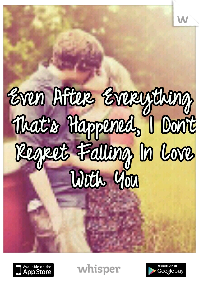 Even After Everything That's Happened, I Don't Regret Falling In Love With You