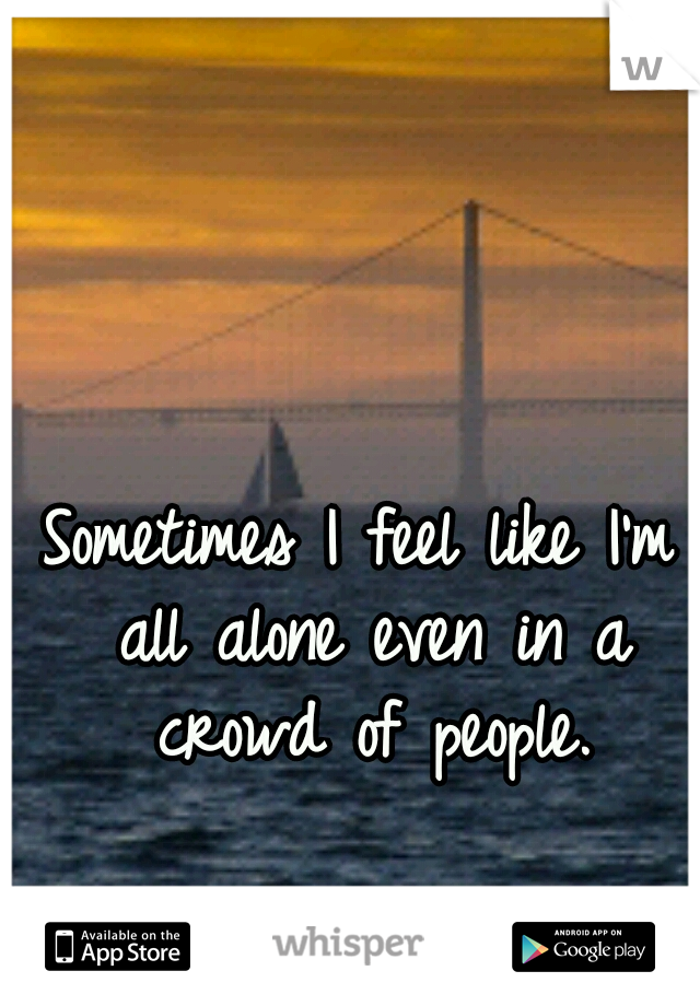 Sometimes I feel like I'm all alone even in a crowd of people.