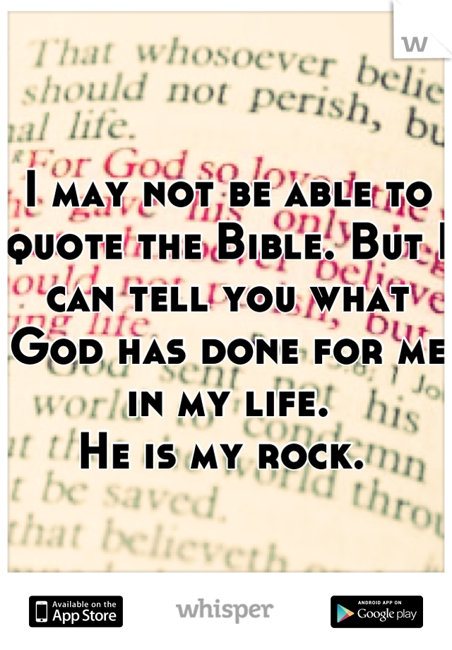 I may not be able to quote the Bible. But I can tell you what God has done for me in my life.  He is my rock.