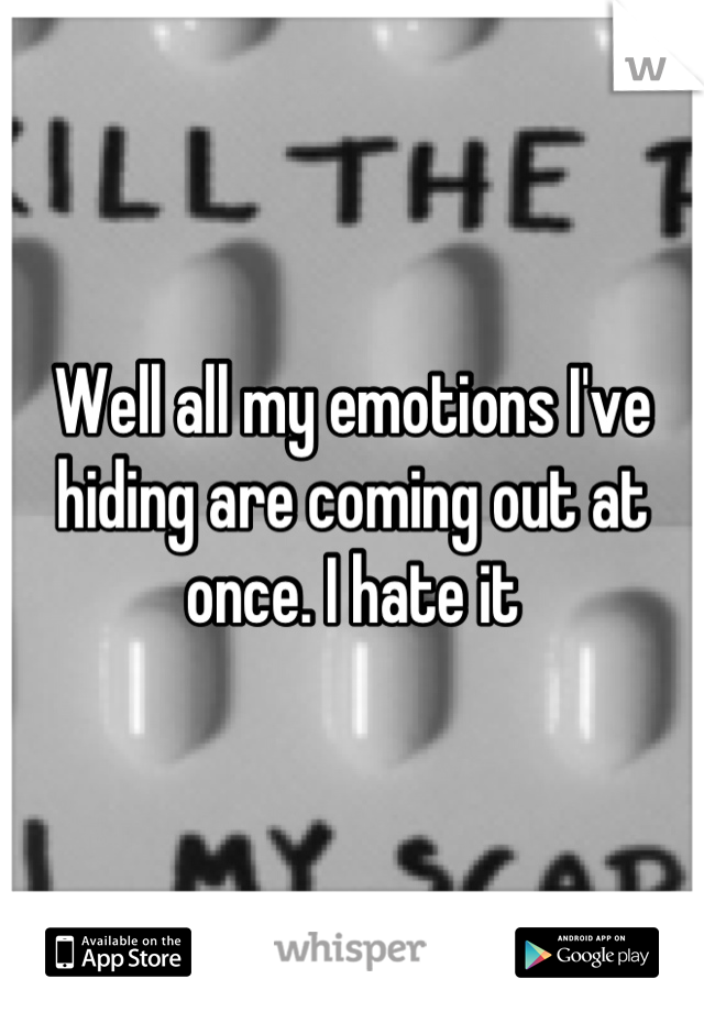 Well all my emotions I've hiding are coming out at once. I hate it