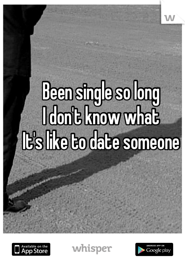 Been single so long I don't know what  It's like to date someone