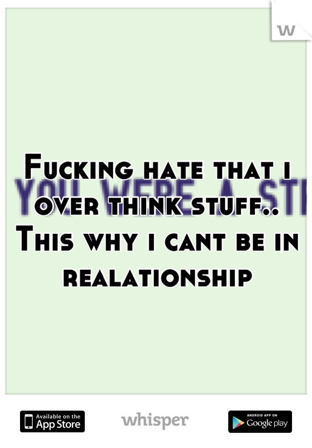 Fucking hate that i over think stuff.. This why i cant be in realationship