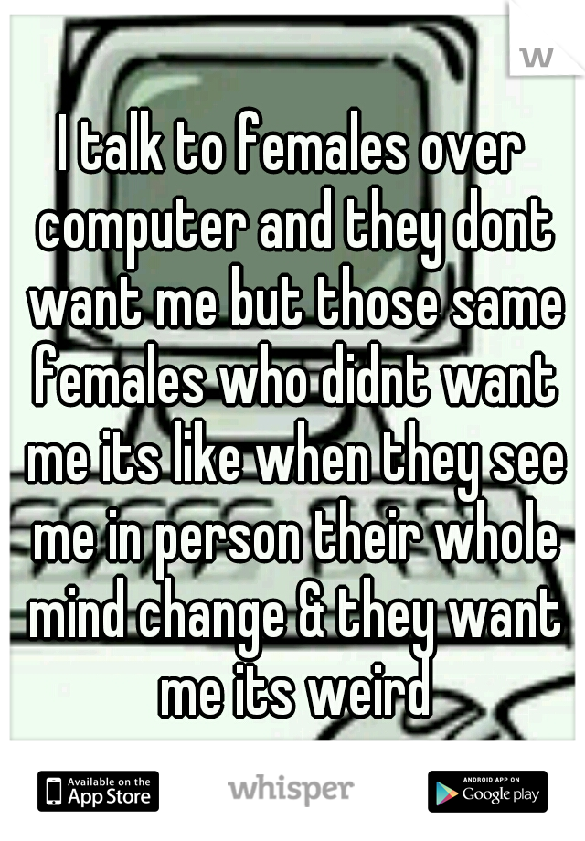 I talk to females over computer and they dont want me but those same females who didnt want me its like when they see me in person their whole mind change & they want me its weird