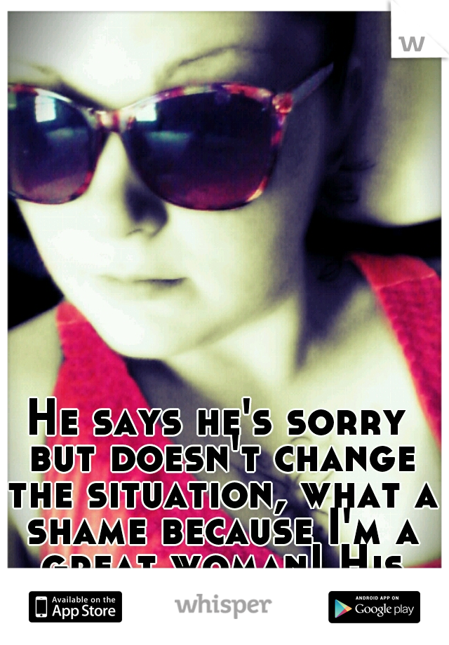 He says he's sorry but doesn't change the situation, what a shame because I'm a great woman! His loss 0_o