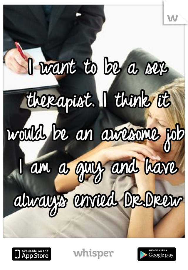 I want to be a sex therapist. I think it would be an awesome job. I am a guy and have always envied Dr.Drew