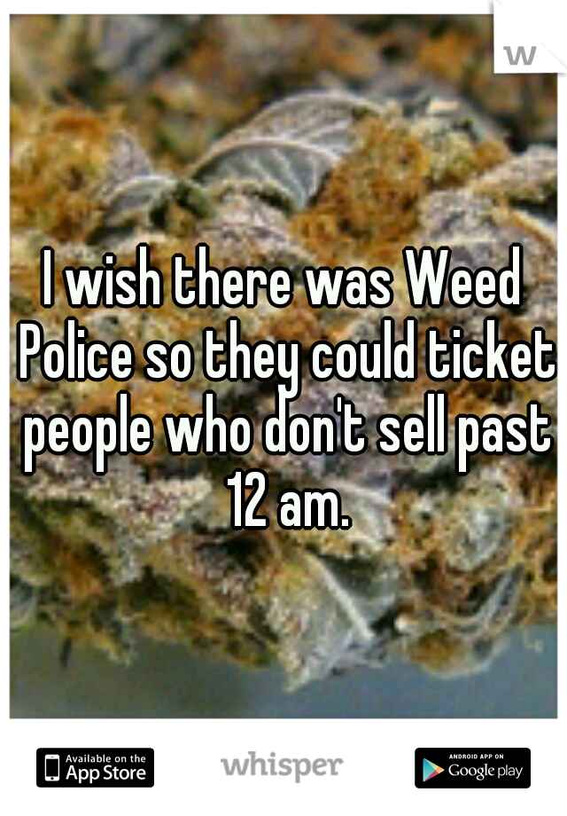 I wish there was Weed Police so they could ticket people who don't sell past 12 am.