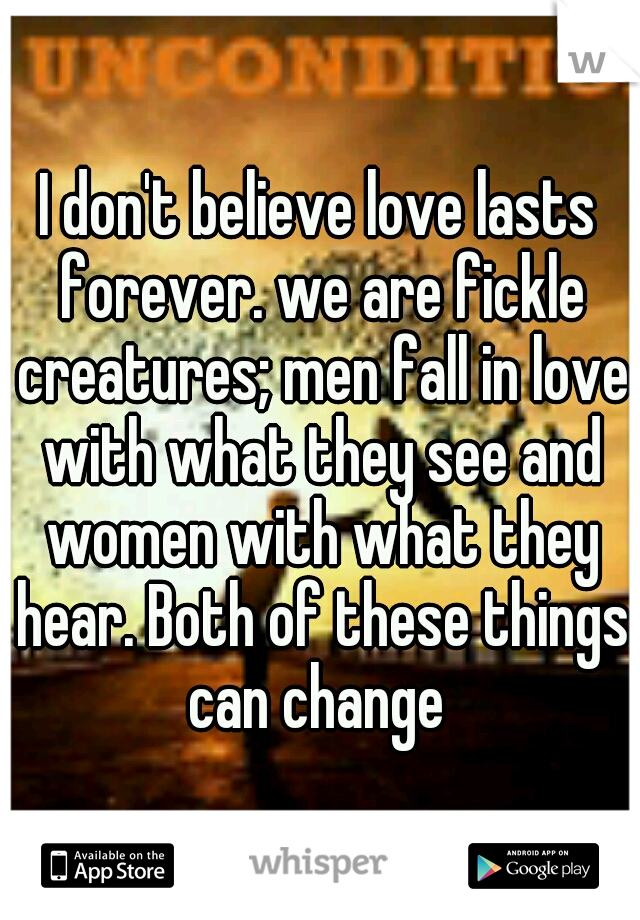 I don't believe love lasts forever. we are fickle creatures; men fall in love with what they see and women with what they hear. Both of these things can change