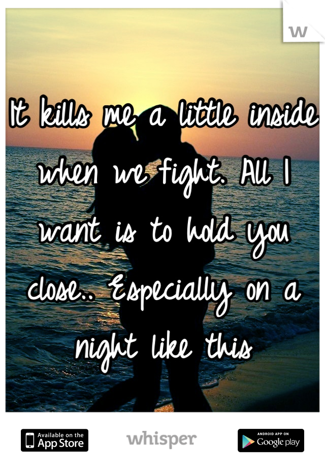 It kills me a little inside when we fight. All I want is to hold you close.. Especially on a night like this
